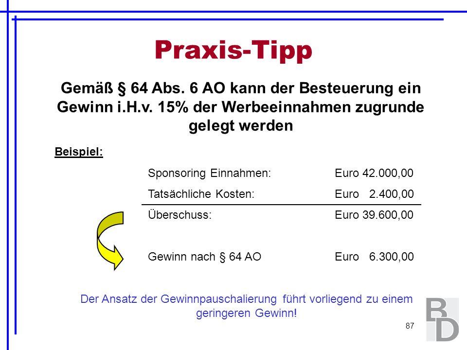 87 Praxis-Tipp Gemäß § 64 Abs. 6 AO kann der Besteuerung ein Gewinn i.H.v. 15% der Werbeeinnahmen zugrunde gelegt werden Beispiel: Sponsoring Einnahme