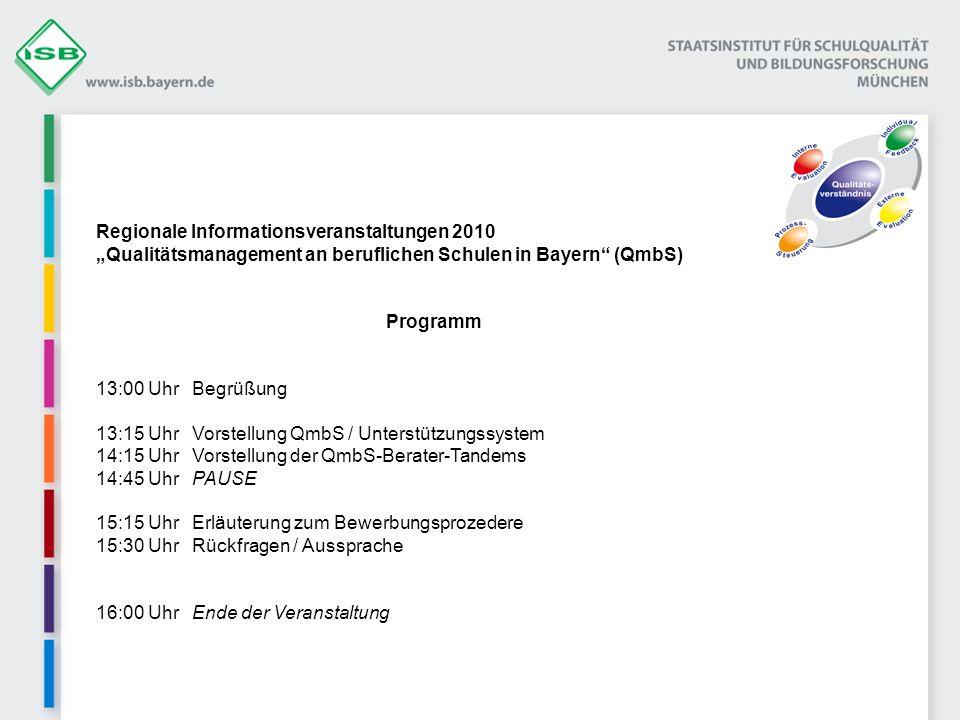 Regionale Informationsveranstaltungen 2010 Qualitätsmanagement an beruflichen Schulen in Bayern (QmbS) Programm 13:00 UhrBegrüßung 13:15 UhrVorstellung QmbS / Unterstützungssystem 14:15 Uhr Vorstellung der QmbS-Berater-Tandems 14:45 UhrPAUSE 15:15 UhrErläuterung zum Bewerbungsprozedere 15:30 UhrRückfragen / Aussprache 16:00 UhrEnde der Veranstaltung