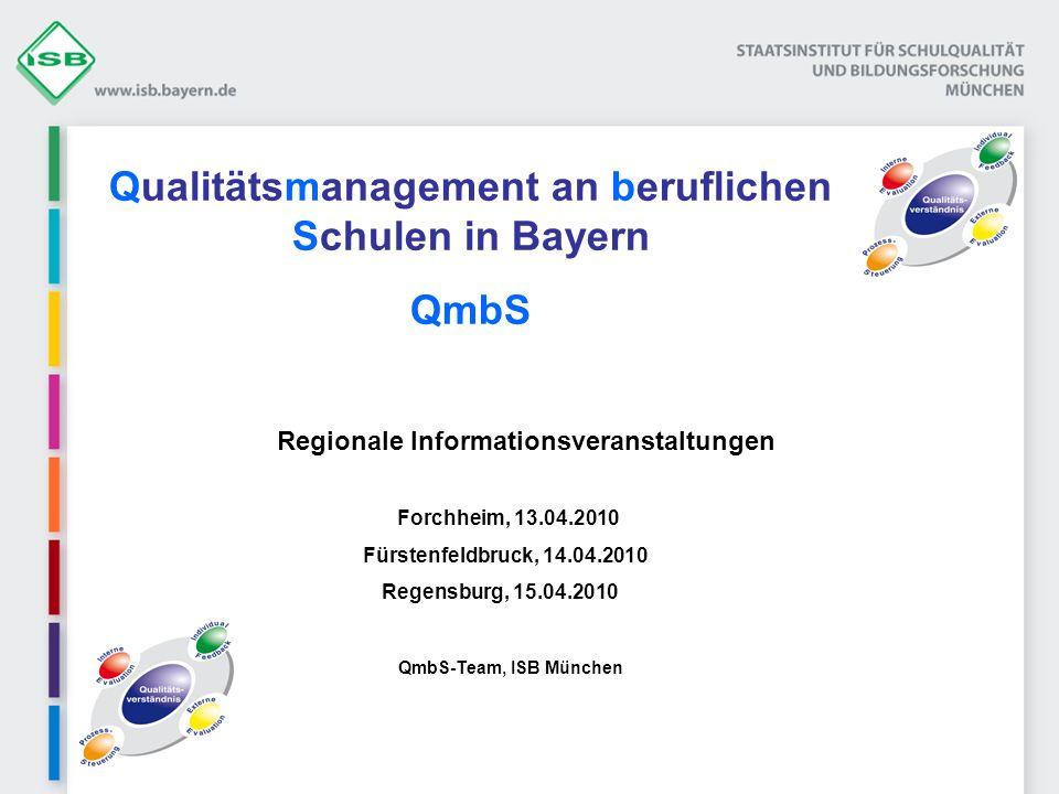 Qualitätsmanagement an beruflichen Schulen in Bayern QmbS Regionale Informationsveranstaltungen Forchheim, 13.04.2010 Fürstenfeldbruck, 14.04.2010 Regensburg, 15.04.2010 QmbS-Team, ISB München