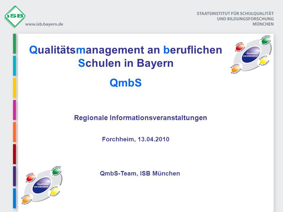 Qualitätsmanagement an beruflichen Schulen in Bayern QmbS Regionale Informationsveranstaltungen Forchheim, 13.04.2010 QmbS-Team, ISB München
