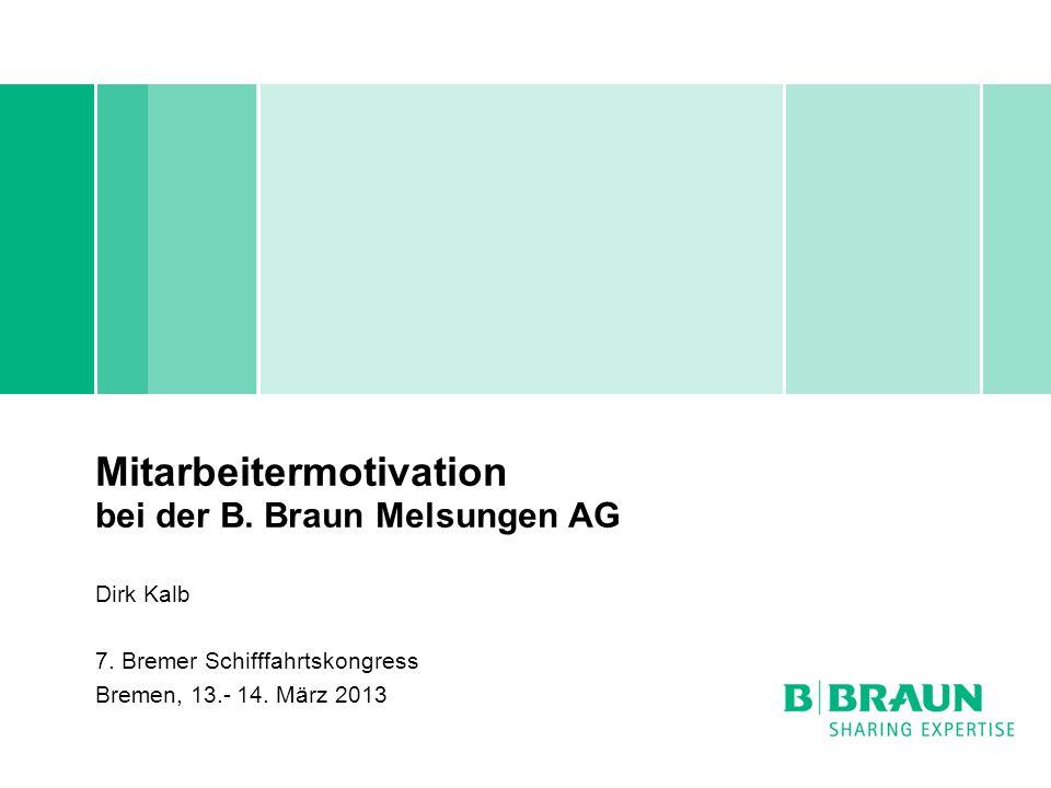 Mitarbeitermotivation bei der B. Braun Melsungen AG Dirk Kalb 7. Bremer Schifffahrtskongress Bremen, 13.- 14. März 2013