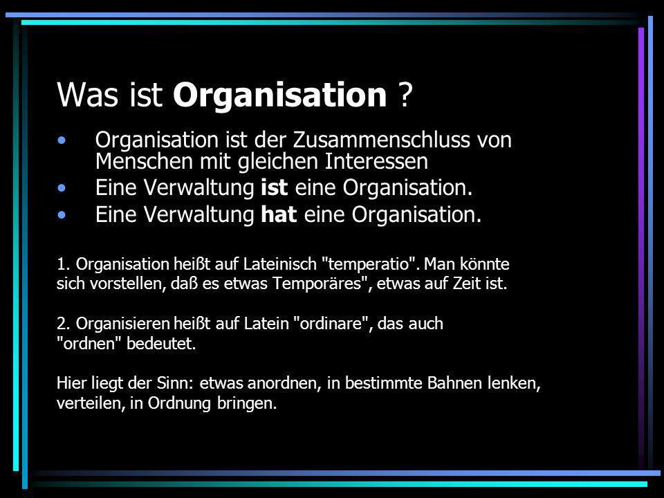 Was ist Organisation ? Organisation ist der Zusammenschluss von Menschen mit gleichen Interessen Eine Verwaltung ist eine Organisation. Eine Verwaltun