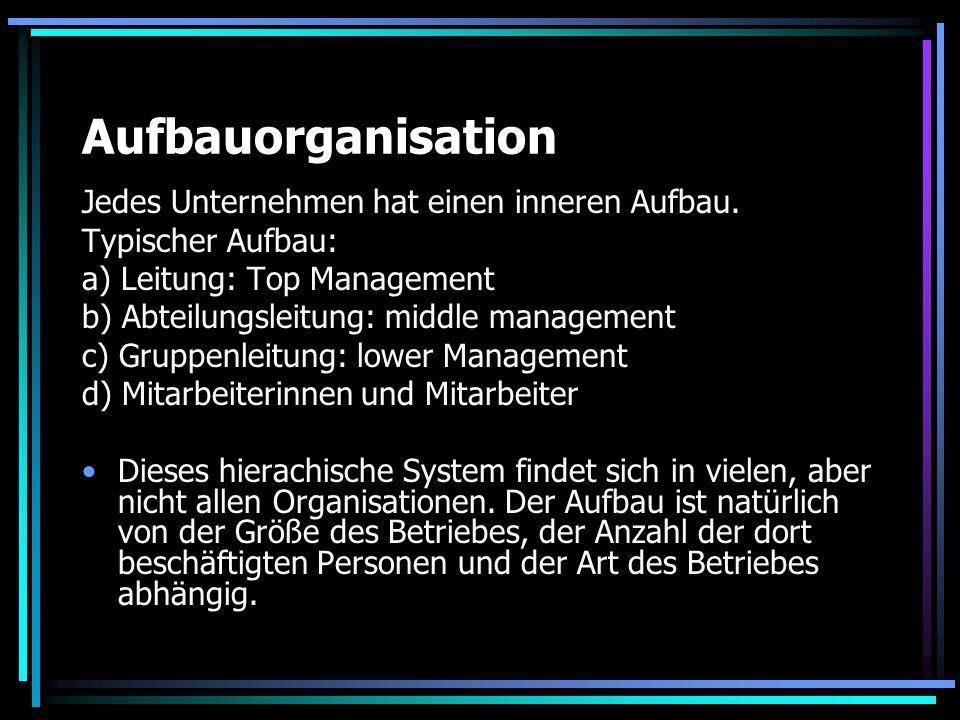 Aufbauorganisation Jedes Unternehmen hat einen inneren Aufbau. Typischer Aufbau: a) Leitung: Top Management b) Abteilungsleitung: middle management c)