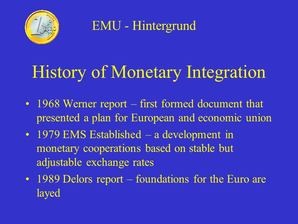 History of Monetary Integration 1968 Werner report – first formed document that presented a plan for European and economic union 1979 EMS Established