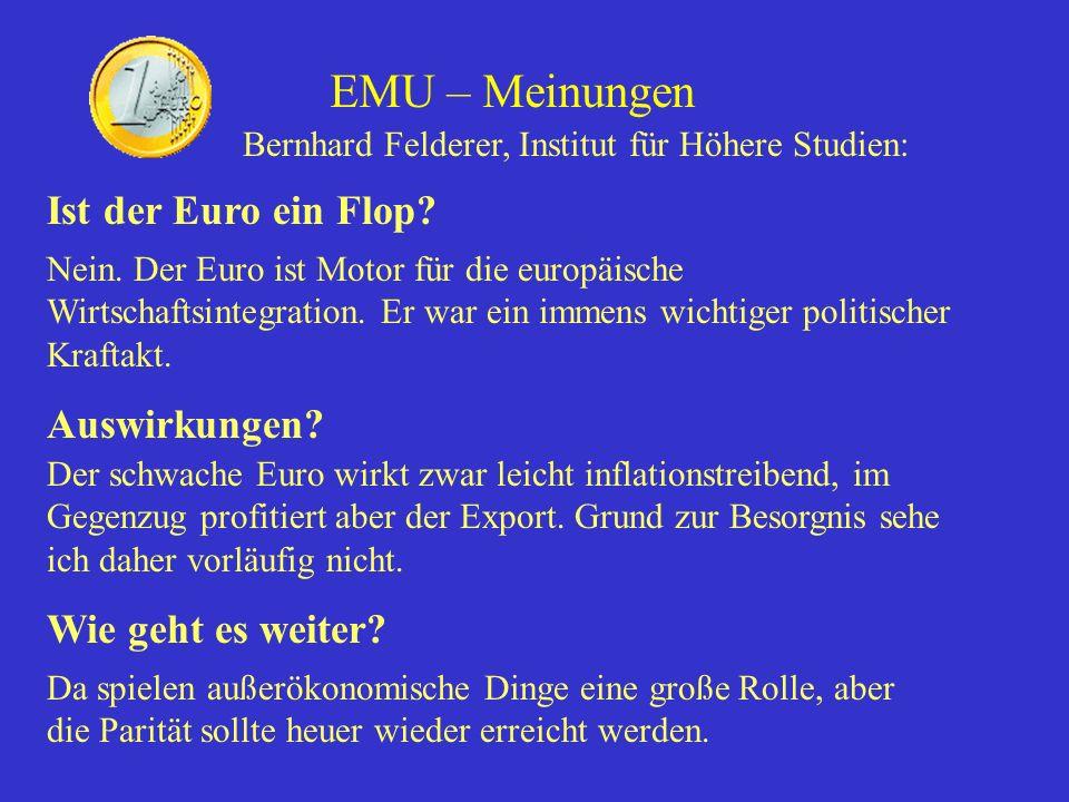 EMU – Meinungen Bernhard Felderer, Institut für Höhere Studien: Ist der Euro ein Flop? Nein. Der Euro ist Motor für die europäische Wirtschaftsintegra