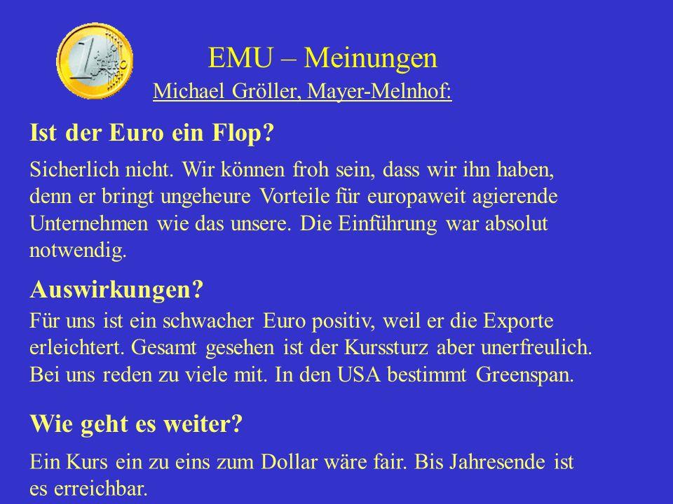 EMU – Meinungen Michael Gröller, Mayer-Melnhof: Ist der Euro ein Flop? Sicherlich nicht. Wir können froh sein, dass wir ihn haben, denn er bringt unge