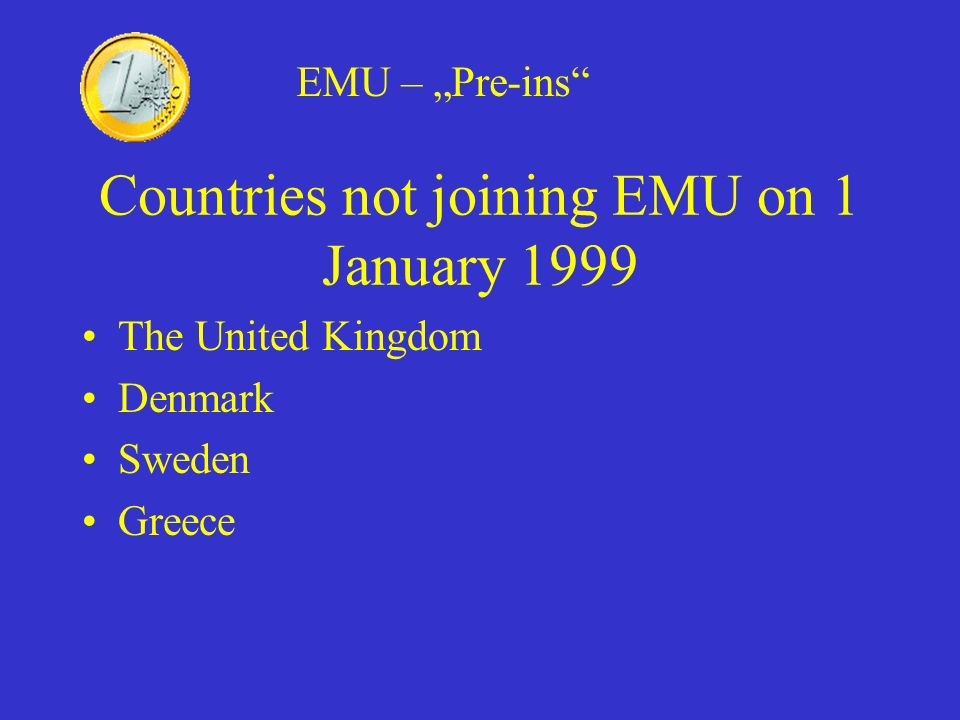 Countries not joining EMU on 1 January 1999 The United Kingdom Denmark Sweden Greece EMU – Pre-ins