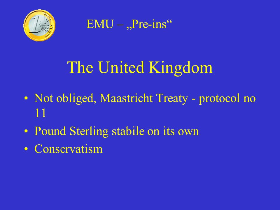 The United Kingdom Not obliged, Maastricht Treaty - protocol no 11 Pound Sterling stabile on its own Conservatism EMU – Pre-ins