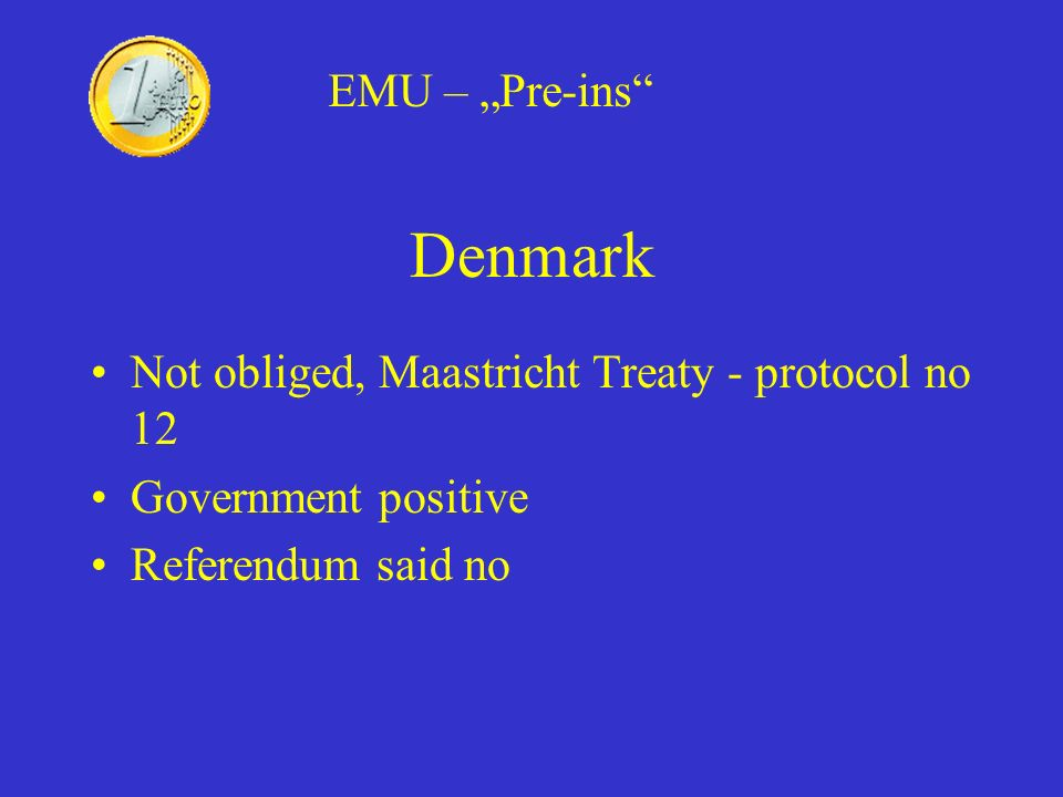 Denmark Not obliged, Maastricht Treaty - protocol no 12 Government positive Referendum said no EMU – Pre-ins