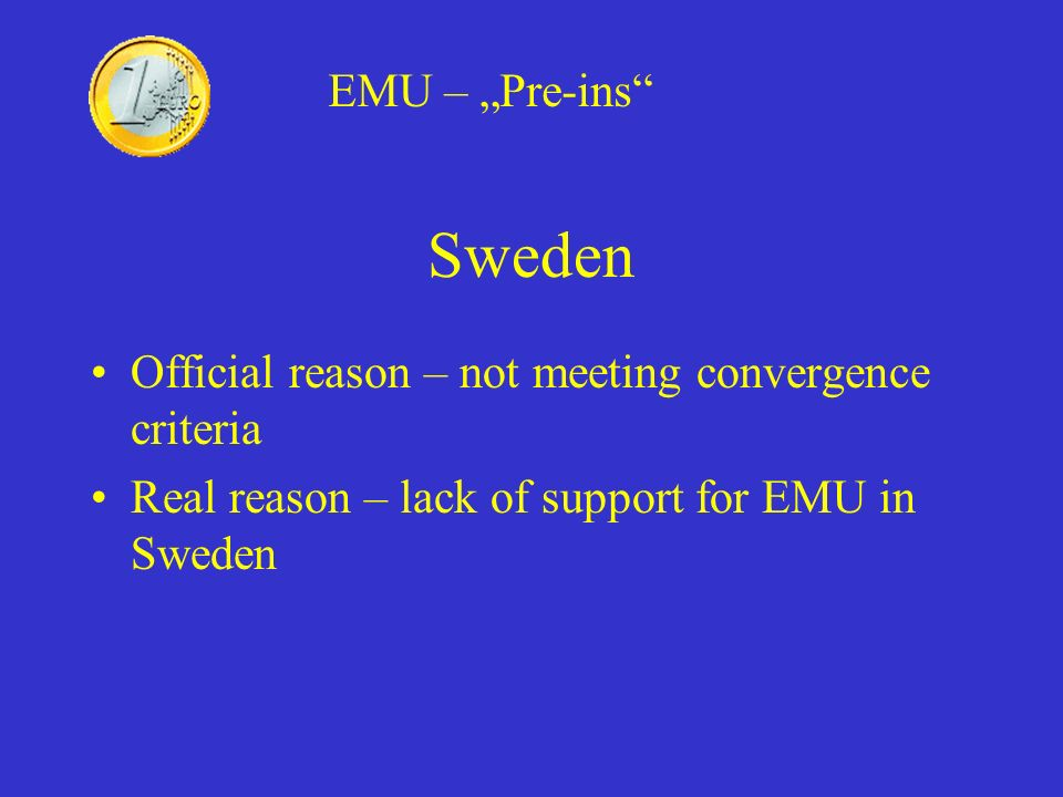 Sweden Official reason – not meeting convergence criteria Real reason – lack of support for EMU in Sweden EMU – Pre-ins