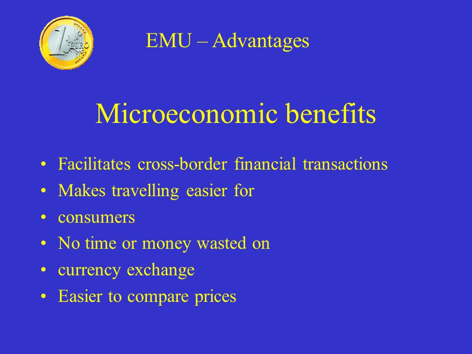Microeconomic benefits Facilitates cross-border financial transactions Makes travelling easier for consumers No time or money wasted on currency excha