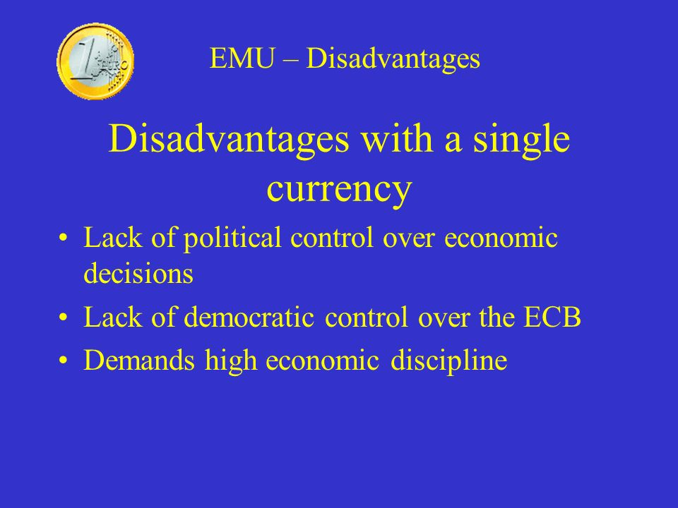 Disadvantages with a single currency Lack of political control over economic decisions Lack of democratic control over the ECB Demands high economic d