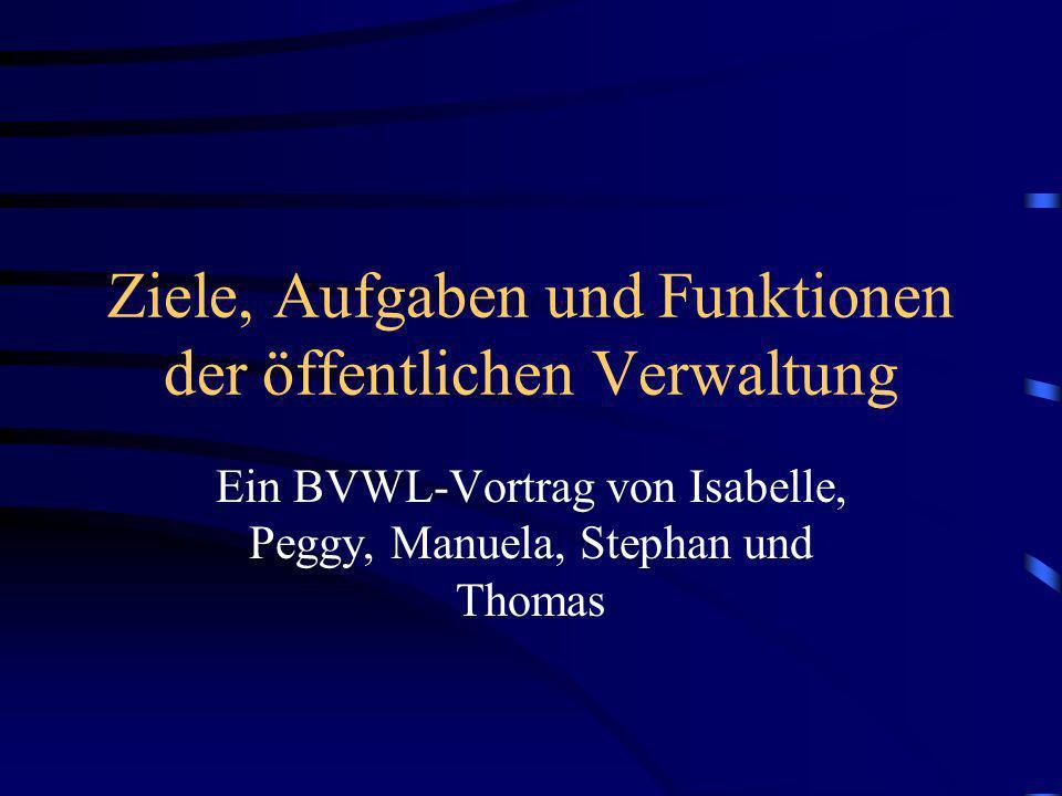 Ziele, Aufgaben und Funktionen der öffentlichen Verwaltung Ein BVWL-Vortrag von Isabelle, Peggy, Manuela, Stephan und Thomas