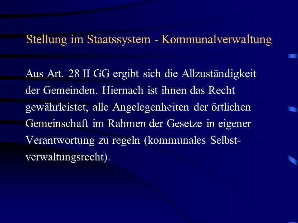 Stellung im Staatssystem - Kommunalverwaltung Aus Art. 28 II GG ergibt sich die Allzuständigkeit der Gemeinden. Hiernach ist ihnen das Recht gewährlei