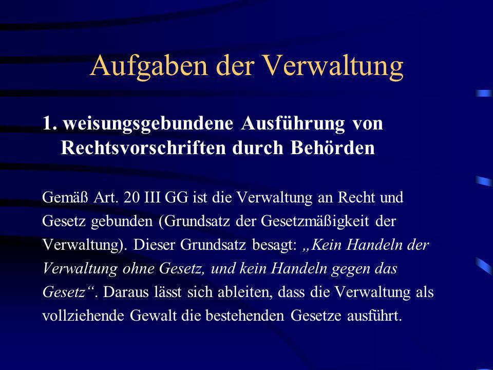 Aufgaben der Verwaltung 1. weisungsgebundene Ausführung von Rechtsvorschriften durch Behörden Gemäß Art. 20 III GG ist die Verwaltung an Recht und Ges