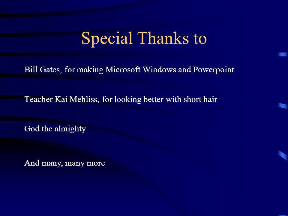 Special Thanks to Bill Gates, for making Microsoft Windows and Powerpoint Teacher Kai Mehliss, for looking better with short hair God the almighty And