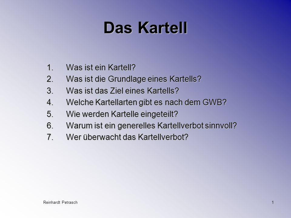 Reinhardt Petrasch1 Das Kartell 1.Was ist ein Kartell? 2.Was ist die Grundlage eines Kartells? 3.Was ist das Ziel eines Kartells? 4.Welche Kartellarte
