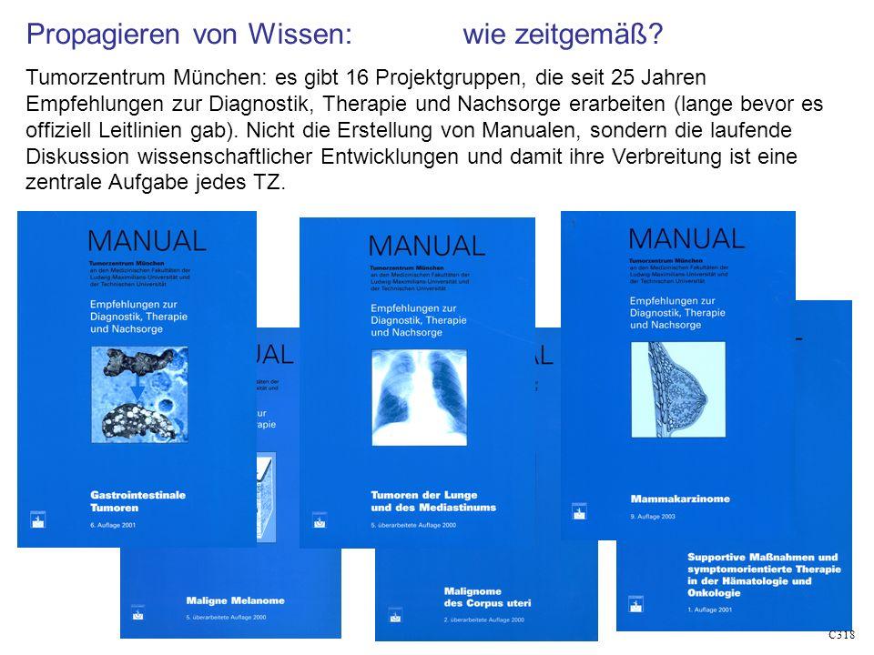 C318 Propagieren von Wissen: wie zeitgemäß? Tumorzentrum München: es gibt 16 Projektgruppen, die seit 25 Jahren Empfehlungen zur Diagnostik, Therapie
