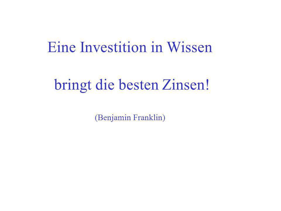 Eine Investition in Wissen bringt die besten Zinsen! (Benjamin Franklin)
