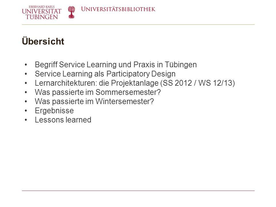 Übersicht Begriff Service Learning und Praxis in Tübingen Service Learning als Participatory Design Lernarchitekturen: die Projektanlage (SS 2012 / WS 12/13) Was passierte im Sommersemester.