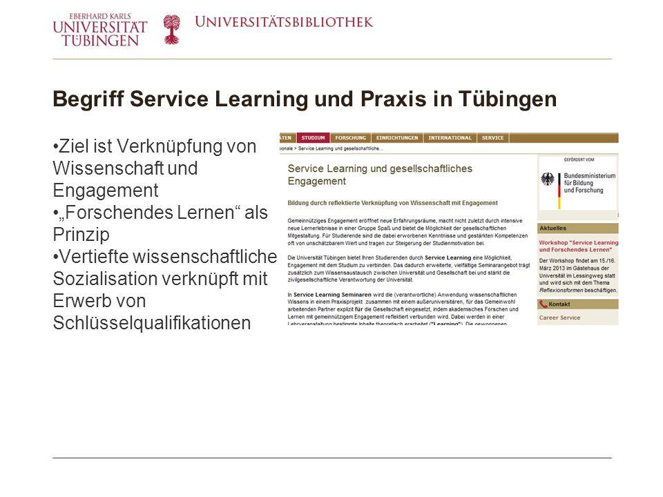 Begriff Service Learning und Praxis in Tübingen Ziel ist Verknüpfung von Wissenschaft und Engagement Forschendes Lernen als Prinzip Vertiefte wissenschaftliche Sozialisation verknüpft mit Erwerb von Schlüsselqualifikationen