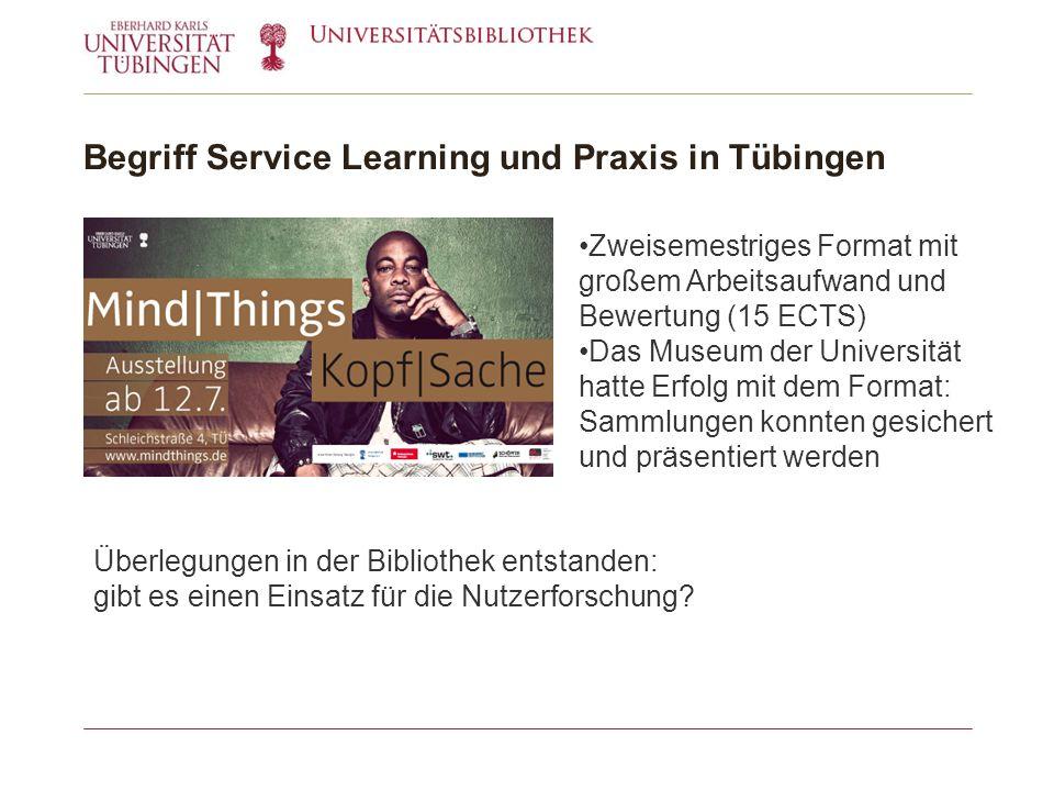 Begriff Service Learning und Praxis in Tübingen Zweisemestriges Format mit großem Arbeitsaufwand und Bewertung (15 ECTS) Das Museum der Universität hatte Erfolg mit dem Format: Sammlungen konnten gesichert und präsentiert werden Überlegungen in der Bibliothek entstanden: gibt es einen Einsatz für die Nutzerforschung