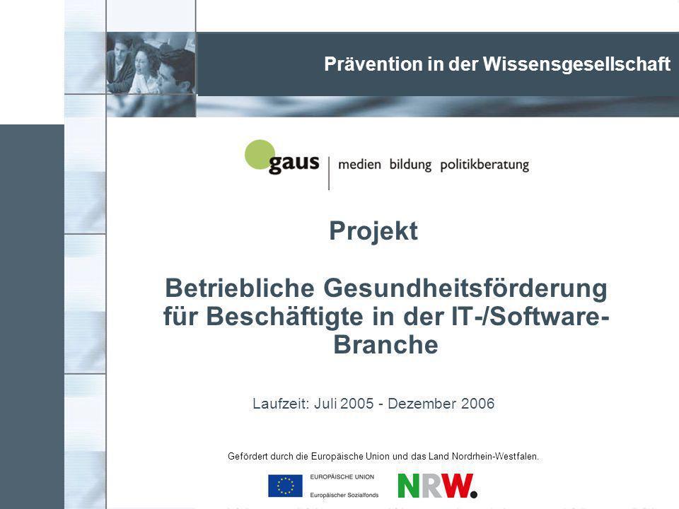 Projekt Betriebliche Gesundheitsförderung für Beschäftigte in der IT-/Software- Branche Laufzeit: Juli 2005 - Dezember 2006 Prävention in der Wissensgesellschaft Gefördert durch die Europäische Union und das Land Nordrhein-Westfalen.