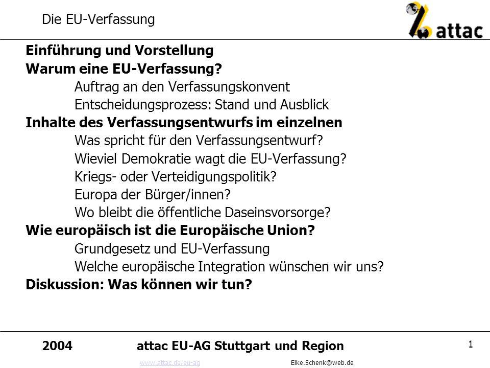 www.attac.de/eu-agwww.attac.de/eu-ag Elke.Schenk@web.de 2004attac EU-AG Stuttgart und Region 1 Die EU-Verfassung Einführung und Vorstellung Warum eine