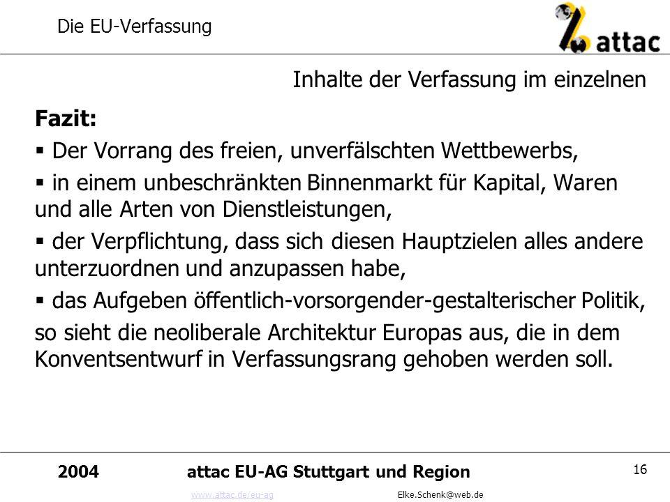 www.attac.de/eu-agwww.attac.de/eu-ag Elke.Schenk@web.de 2004attac EU-AG Stuttgart und Region 16 Die EU-Verfassung Fazit: Der Vorrang des freien, unver