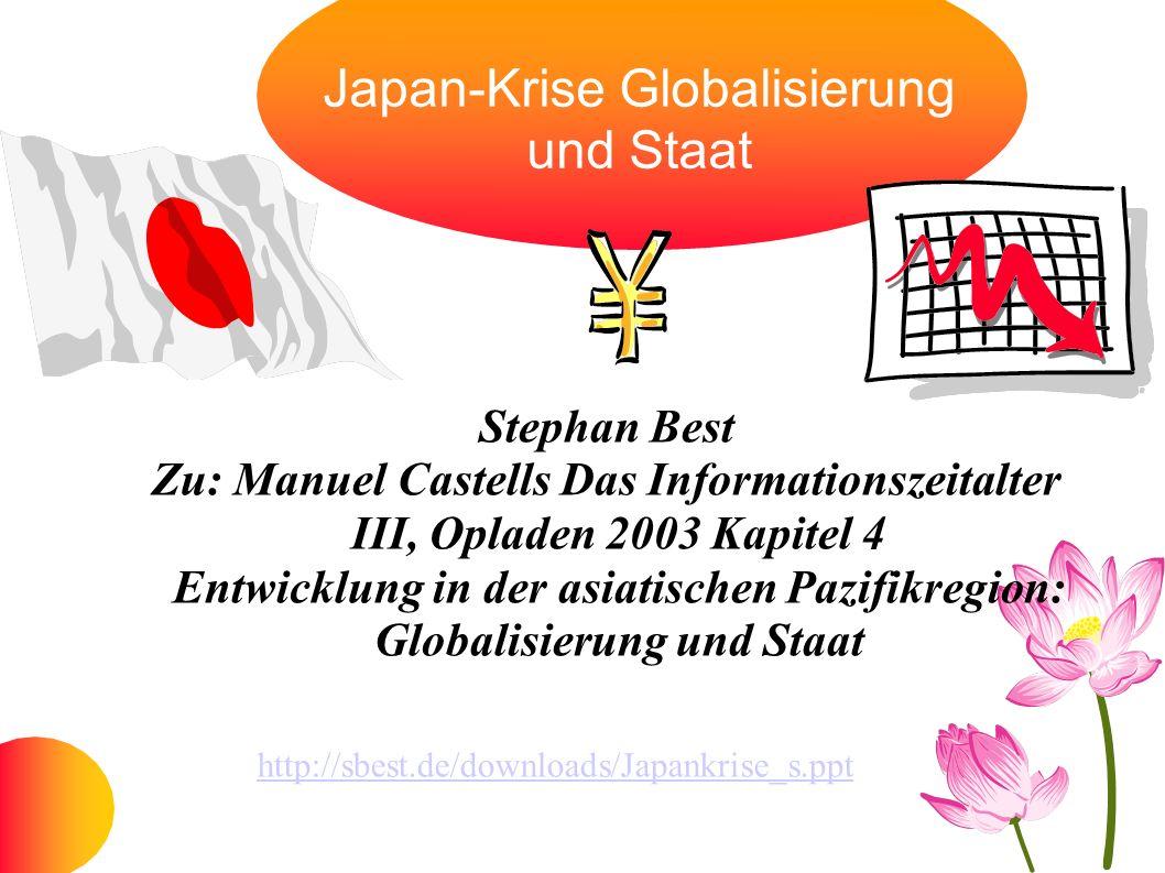 Japan-Krise Globalisierung und Staat Stephan Best Zu: Manuel Castells Das Informationszeitalter III, Opladen 2003 Kapitel 4 Entwicklung in der asiatis