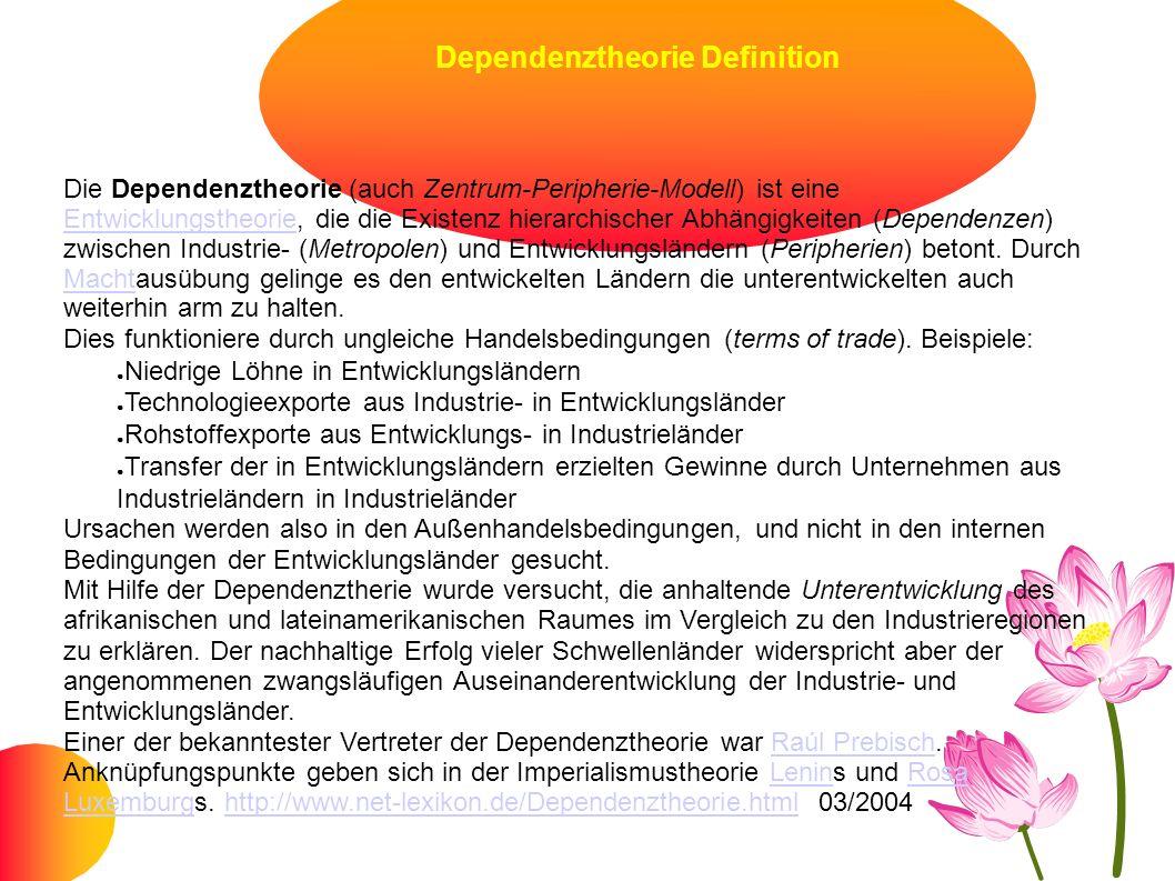Dependenztheorie Definition Die Dependenztheorie (auch Zentrum-Peripherie-Modell) ist eine Entwicklungstheorie, die die Existenz hierarchischer Abhäng