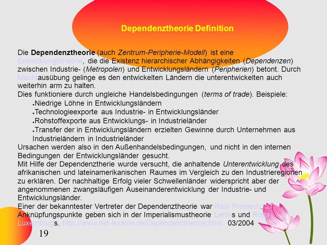 19 Dependenztheorie Definition Die Dependenztheorie (auch Zentrum-Peripherie-Modell) ist eine Entwicklungstheorie, die die Existenz hierarchischer Abhängigkeiten (Dependenzen) zwischen Industrie- (Metropolen) und Entwicklungsländern (Peripherien) betont.