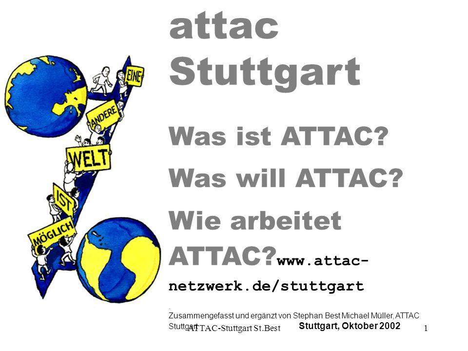ATTAC-Stuttgart St.Best1 attac Stuttgart Was ist ATTAC? Was will ATTAC? Wie arbeitet ATTAC? www.attac- netzwerk.de/stuttgart. Zusammengefasst und ergä