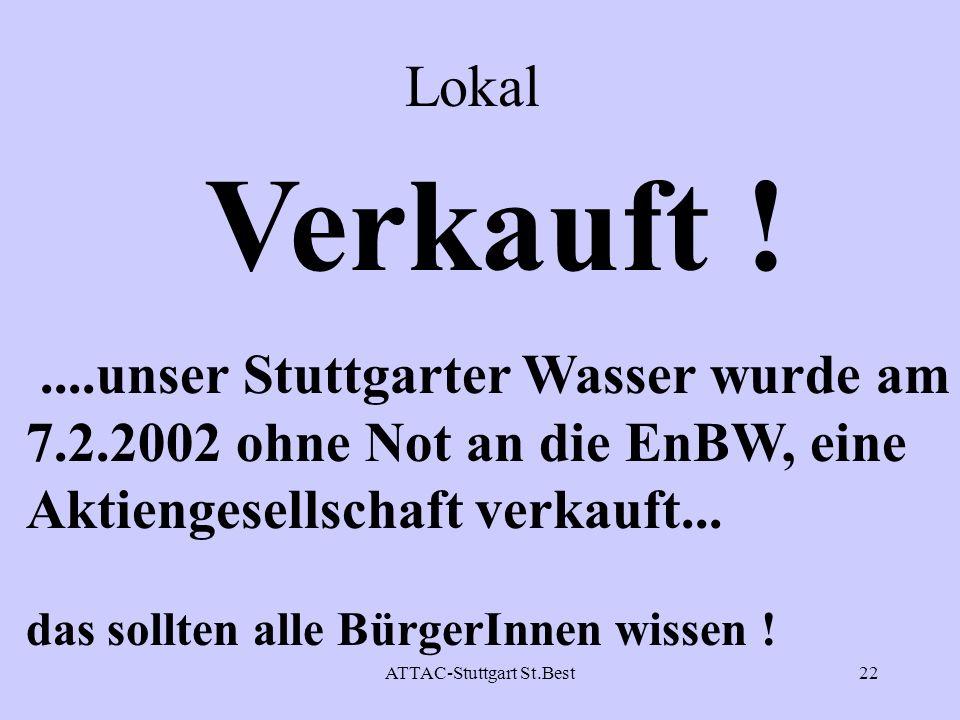 ATTAC-Stuttgart St.Best22 Lokal Verkauft !....unser Stuttgarter Wasser wurde am 7.2.2002 ohne Not an die EnBW, eine Aktiengesellschaft verkauft... das