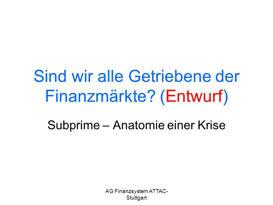 AG Finanzsystem ATTAC- Stuttgart Sind wir alle Getriebene der Finanzmärkte? (Entwurf) Subprime – Anatomie einer Krise