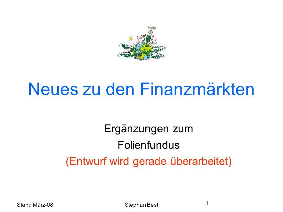 Stand März-08Stephan Best 1 Neues zu den Finanzmärkten Ergänzungen zum Folienfundus (Entwurf wird gerade überarbeitet)