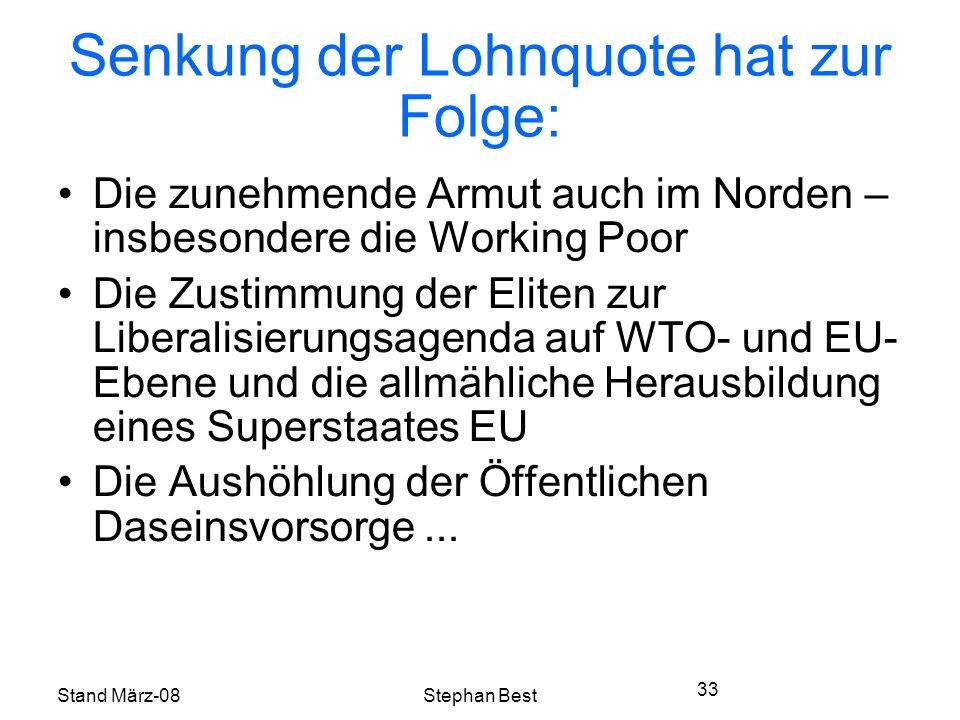 Stand März-08Stephan Best 33 Senkung der Lohnquote hat zur Folge: Die zunehmende Armut auch im Norden – insbesondere die Working Poor Die Zustimmung der Eliten zur Liberalisierungsagenda auf WTO- und EU- Ebene und die allmähliche Herausbildung eines Superstaates EU Die Aushöhlung der Öffentlichen Daseinsvorsorge...