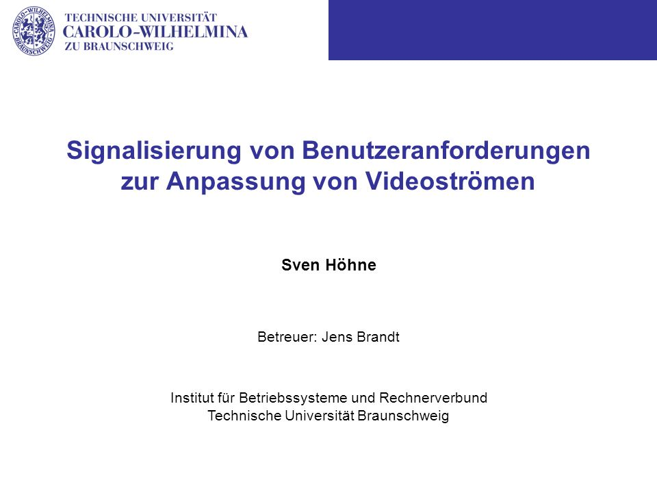 Sven Höhne Institut für Betriebssysteme und Rechnerverbund Technische Universität Braunschweig Betreuer: Jens Brandt Signalisierung von Benutzeranforderungen zur Anpassung von Videoströmen