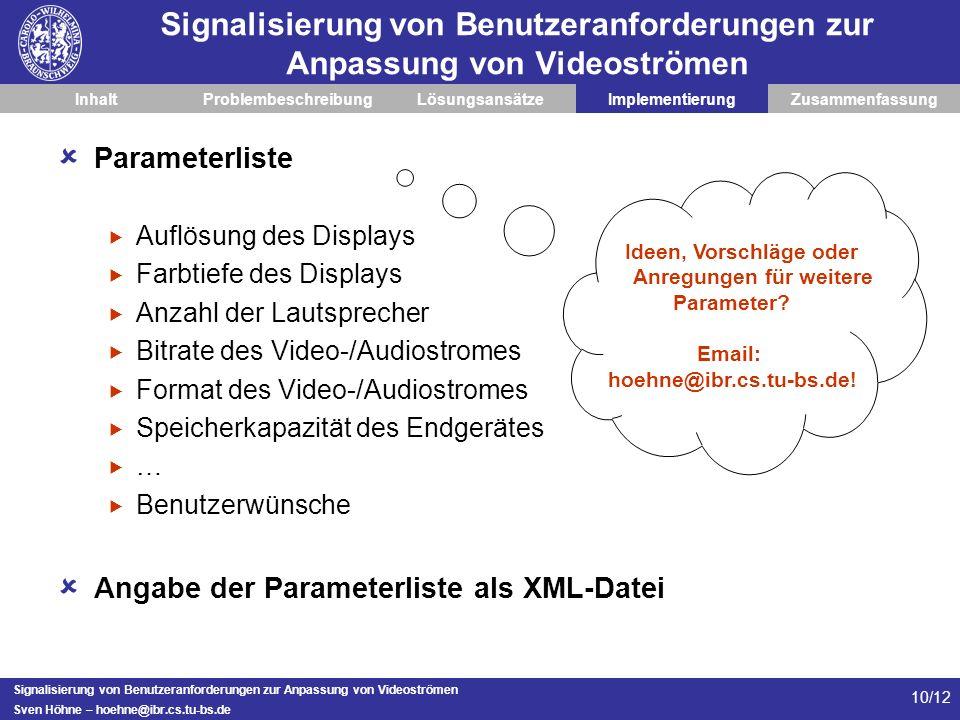 Signalisierung von Benutzeranforderungen zur Anpassung von Videoströmen Sven Höhne – hoehne@ibr.cs.tu-bs.de 10/12 Signalisierung von Benutzeranforderungen zur Anpassung von Videoströmen InhaltProblembeschreibungLösungsansätzeImplementierungZusammenfassung Parameterliste Auflösung des Displays Farbtiefe des Displays Anzahl der Lautsprecher Bitrate des Video-/Audiostromes Format des Video-/Audiostromes Speicherkapazität des Endgerätes … Benutzerwünsche Angabe der Parameterliste als XML-Datei Ideen, Vorschläge oder Anregungen für weitere Parameter.