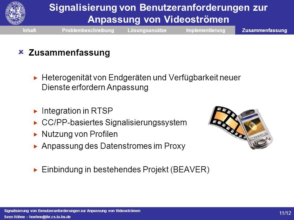 Signalisierung von Benutzeranforderungen zur Anpassung von Videoströmen Sven Höhne – hoehne@ibr.cs.tu-bs.de 11/12 Signalisierung von Benutzeranforderungen zur Anpassung von Videoströmen InhaltProblembeschreibungLösungsansätzeImplementierungZusammenfassung Heterogenität von Endgeräten und Verfügbarkeit neuer Dienste erfordern Anpassung Integration in RTSP CC/PP-basiertes Signalisierungssystem Nutzung von Profilen Anpassung des Datenstromes im Proxy Einbindung in bestehendes Projekt (BEAVER)