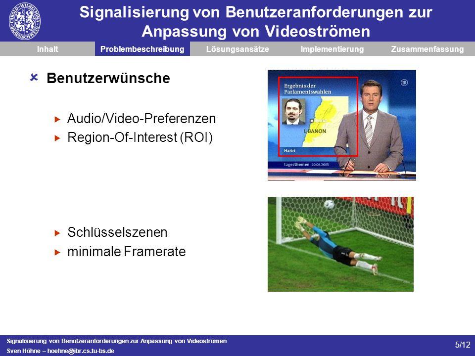 Signalisierung von Benutzeranforderungen zur Anpassung von Videoströmen Sven Höhne – hoehne@ibr.cs.tu-bs.de 5/12 Signalisierung von Benutzeranforderungen zur Anpassung von Videoströmen InhaltProblembeschreibungLösungsansätzeImplementierungZusammenfassung Benutzerwünsche Audio/Video-Preferenzen Region-Of-Interest (ROI) Schlüsselszenen minimale Framerate