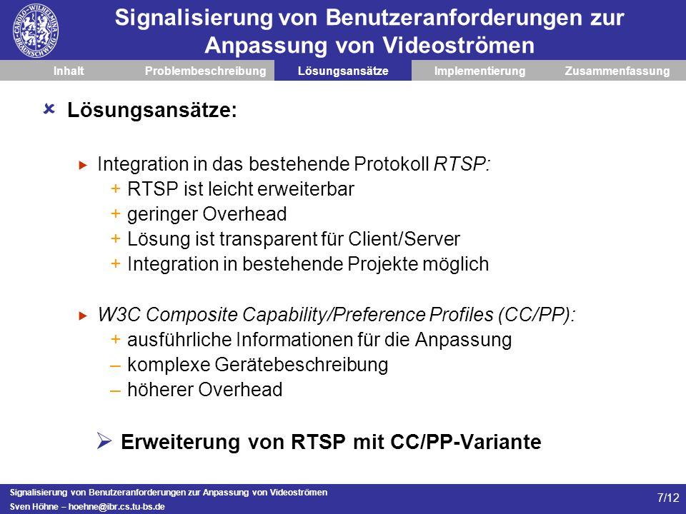 Signalisierung von Benutzeranforderungen zur Anpassung von Videoströmen Sven Höhne – hoehne@ibr.cs.tu-bs.de 7/12 Signalisierung von Benutzeranforderungen zur Anpassung von Videoströmen InhaltProblembeschreibungLösungsansätzeImplementierungZusammenfassung Lösungsansätze: Integration in das bestehende Protokoll RTSP: +RTSP ist leicht erweiterbar +geringer Overhead +Lösung ist transparent für Client/Server +Integration in bestehende Projekte möglich W3C Composite Capability/Preference Profiles (CC/PP): +ausführliche Informationen für die Anpassung –komplexe Gerätebeschreibung –höherer Overhead Erweiterung von RTSP mit CC/PP-Variante