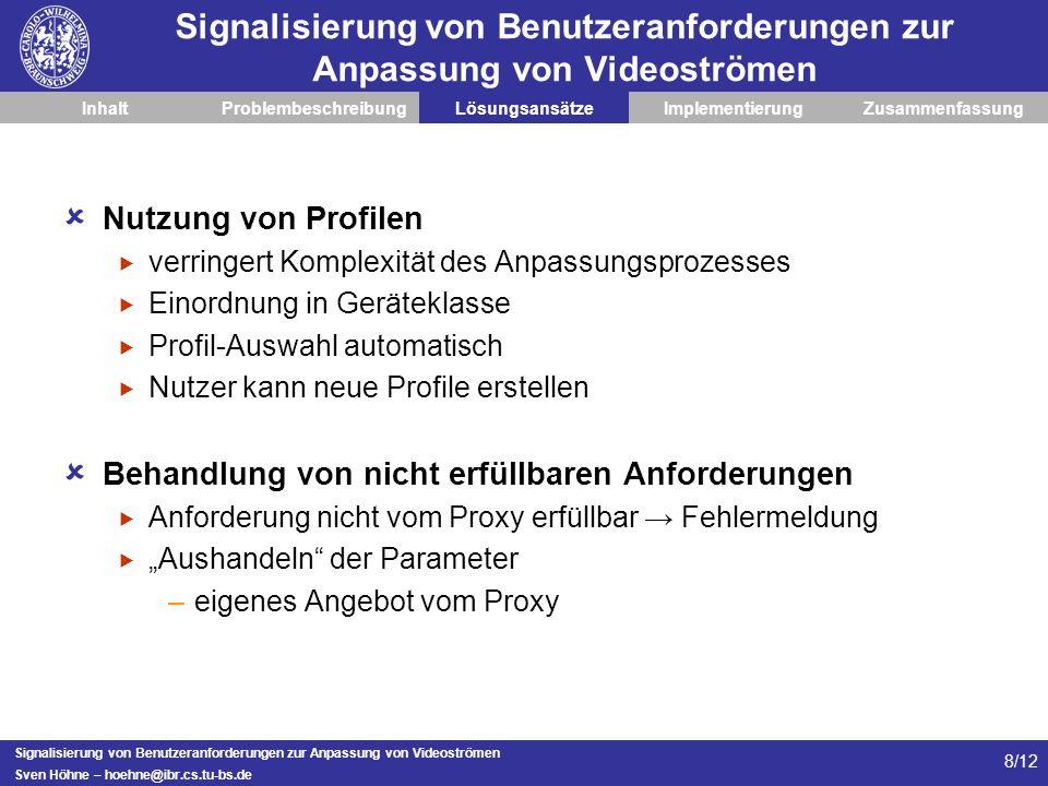 Signalisierung von Benutzeranforderungen zur Anpassung von Videoströmen Sven Höhne – hoehne@ibr.cs.tu-bs.de 9/12 Signalisierung von Benutzeranforderungen zur Anpassung von Videoströmen InhaltProblembeschreibungLösungsansätzeImplementierungZusammenfassung Aufbau der Implementierung Server/Proxy/Client-Paradigma Einbindung in bestehendes Projekt (BEAVER) Nutzung von (modifizierbaren) Profilen Signalisierung erfolgt mittels RTSP –Anforderung an Server/Proxy stellen Daten Signalisierung angepasste Daten