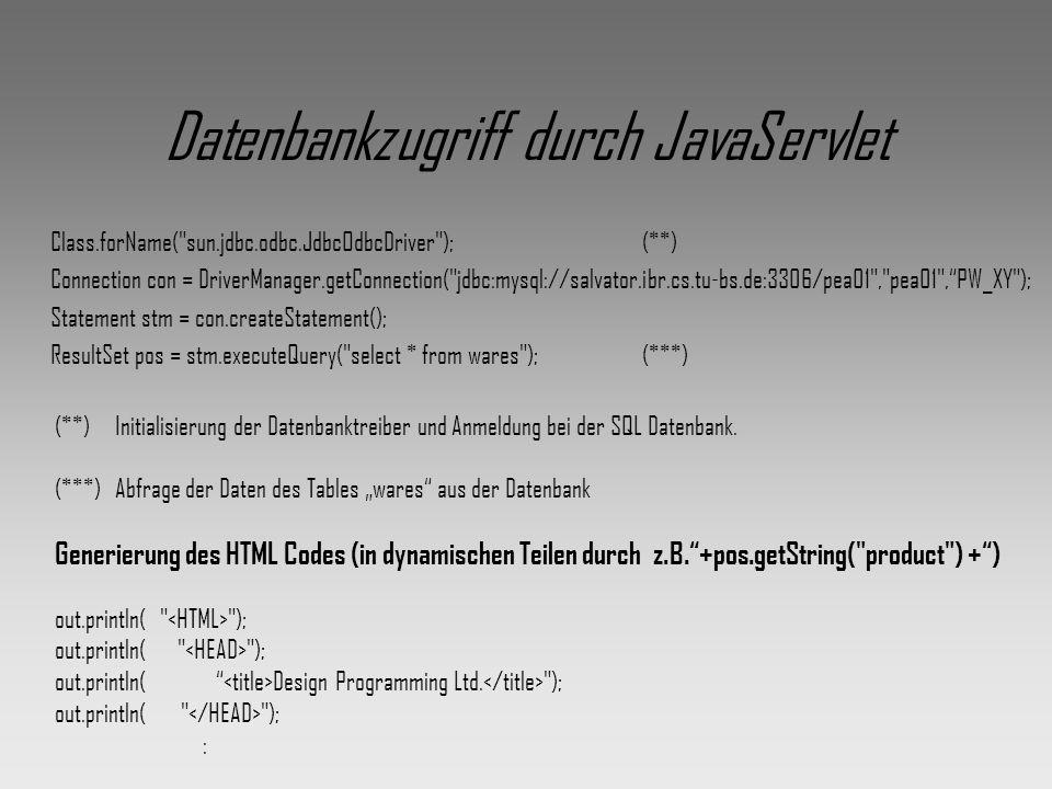 Datenbankzugriff durch JavaServlet Class.forName( sun.jdbc.odbc.JdbcOdbcDriver );(**) Connection con = DriverManager.getConnection( jdbc:mysql://salvator.ibr.cs.tu-bs.de:3306/pea01 , pea01 ,PW_XY ); Statement stm = con.createStatement(); ResultSet pos = stm.executeQuery( select * from wares ); (***) (**) Initialisierung der Datenbanktreiber und Anmeldung bei der SQL Datenbank.
