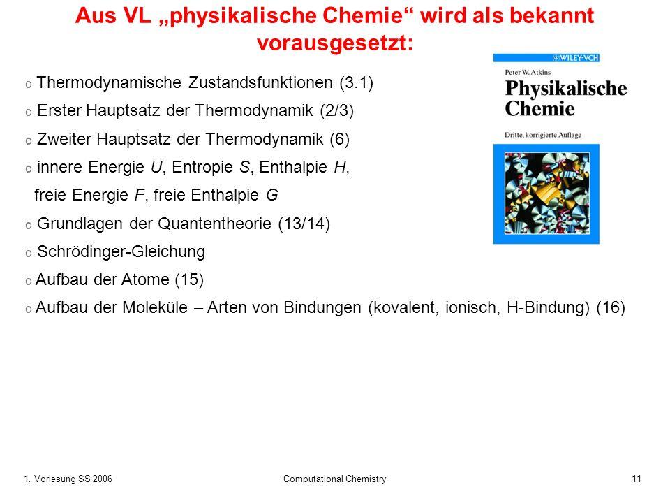 1. Vorlesung SS 2006 Computational Chemistry11 Aus VL physikalische Chemie wird als bekannt vorausgesetzt: o Thermodynamische Zustandsfunktionen (3.1)