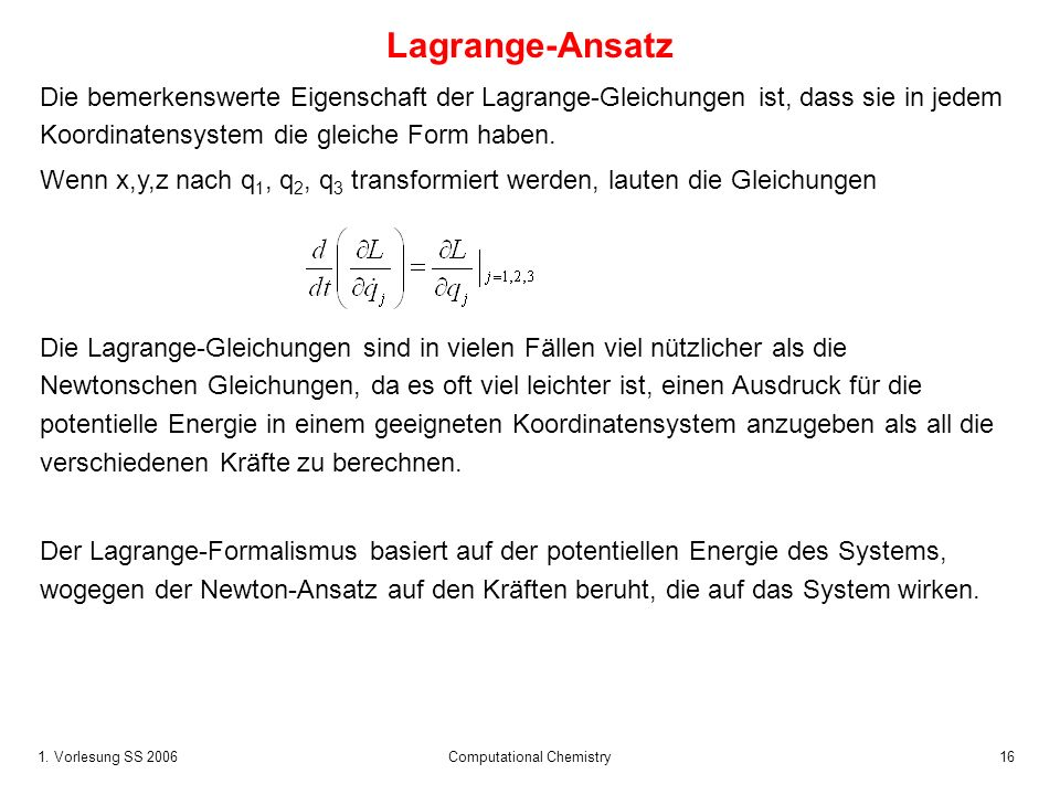 1. Vorlesung SS 2006 Computational Chemistry16 Lagrange-Ansatz Die bemerkenswerte Eigenschaft der Lagrange-Gleichungen ist, dass sie in jedem Koordina
