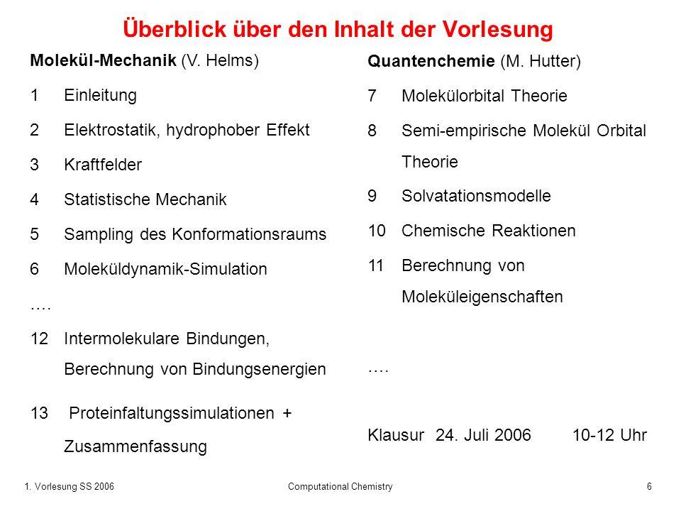 1. Vorlesung SS 2006 Computational Chemistry6 Überblick über den Inhalt der Vorlesung Molekül-Mechanik (V. Helms) 1Einleitung 2Elektrostatik, hydropho