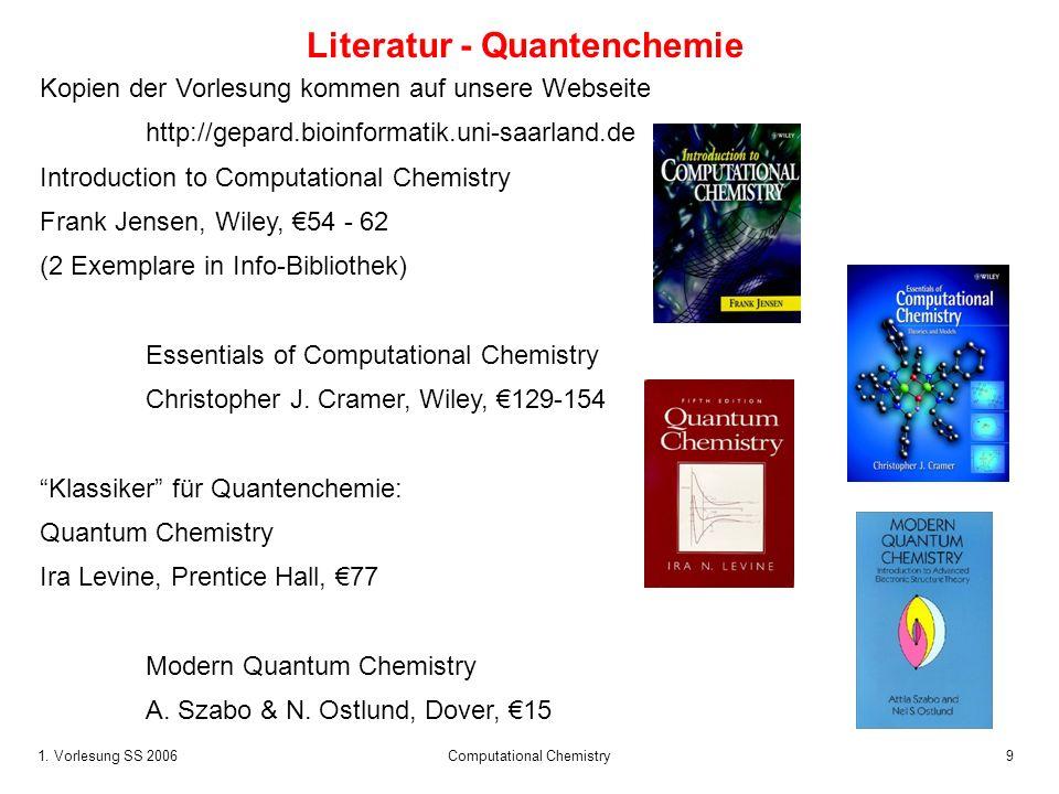 1. Vorlesung SS 2006 Computational Chemistry9 Literatur - Quantenchemie Kopien der Vorlesung kommen auf unsere Webseite http://gepard.bioinformatik.un