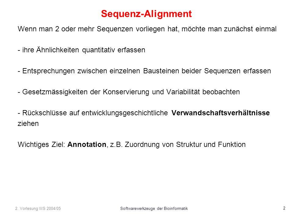 2. Vorlesung WS 2004/05Softwarewerkzeuge der Bioinformatik 2 Sequenz-Alignment Wenn man 2 oder mehr Sequenzen vorliegen hat, möchte man zunächst einma