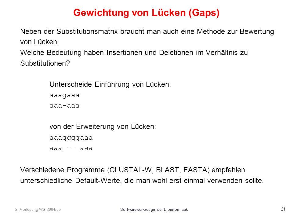 2. Vorlesung WS 2004/05Softwarewerkzeuge der Bioinformatik 21 Gewichtung von Lücken (Gaps) Neben der Substitutionsmatrix braucht man auch eine Methode